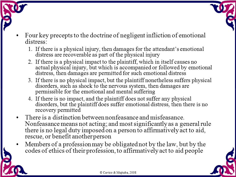 © Cavico & Mujtaba, 2008 Four key precepts to the doctrine of negligent infliction of emotional distress: 1.If there is a physical injury, then damage