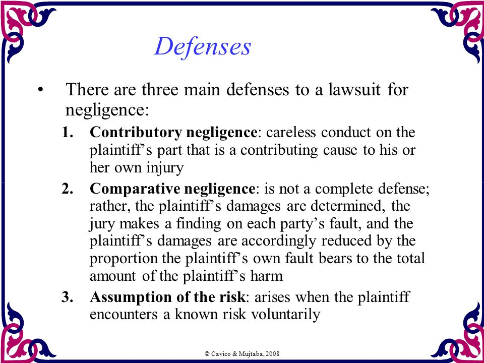 © Cavico & Mujtaba, 2008 Defenses There are three main defenses to a lawsuit for negligence: 1.Contributory negligence: careless conduct on the plaint