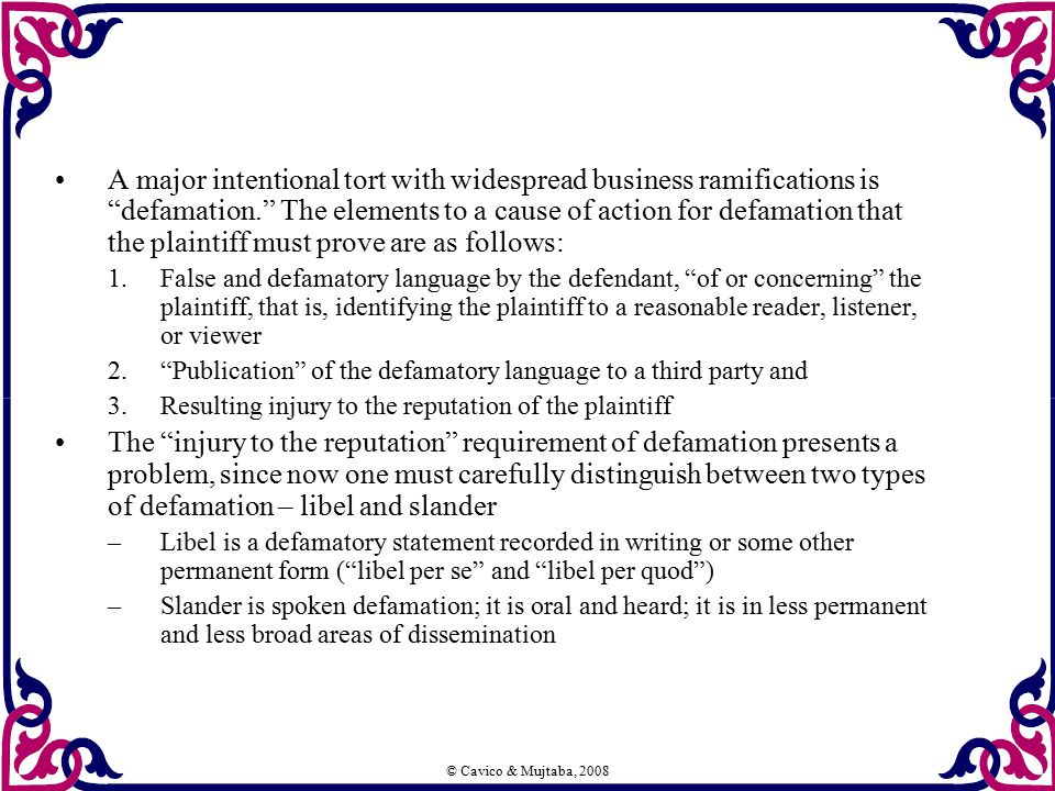 "© Cavico & Mujtaba, 2008 A major intentional tort with widespread business ramifications is ""defamation."" The elements to a cause of action for defama"