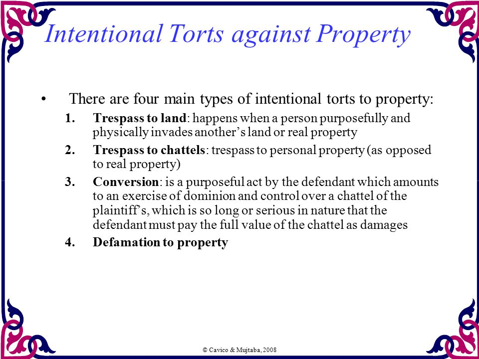 © Cavico & Mujtaba, 2008 Intentional Torts against Property There are four main types of intentional torts to property: 1.Trespass to land: happens wh