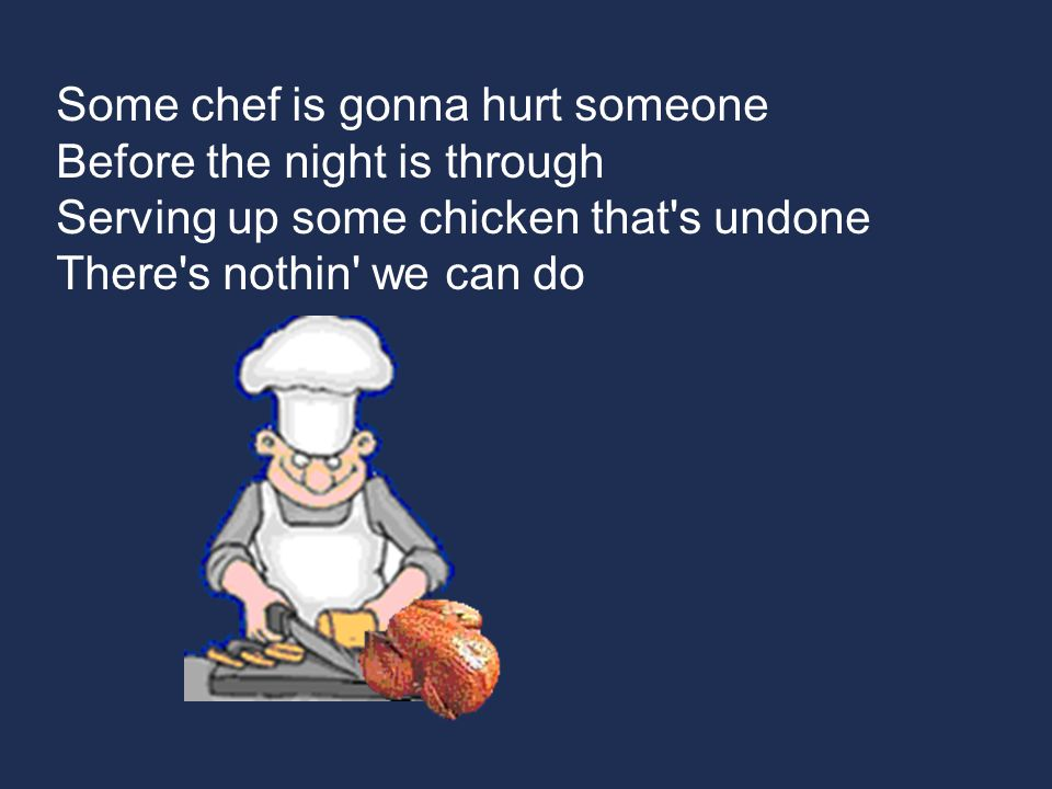 Some chef is gonna hurt someone Before the night is through Serving up some chicken that s undone There s nothin we can do