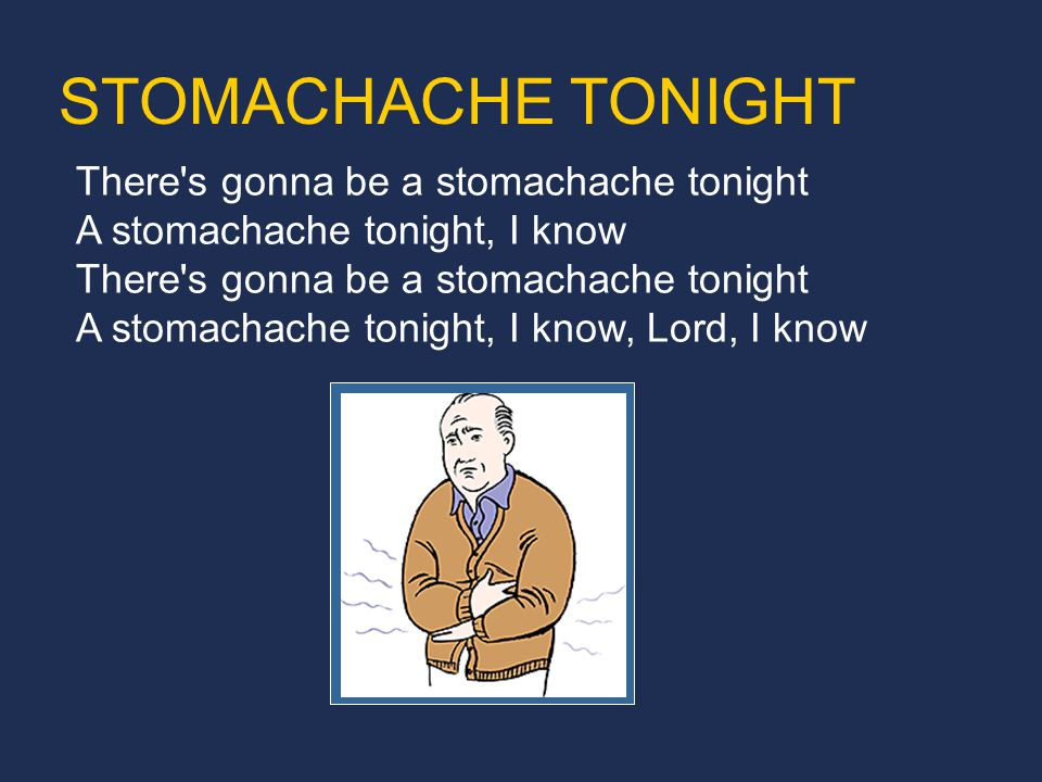 There s gonna be a stomachache tonight A stomachache tonight, I know There s gonna be a stomachache tonight A stomachache tonight, I know, Lord, I know STOMACHACHE TONIGHT