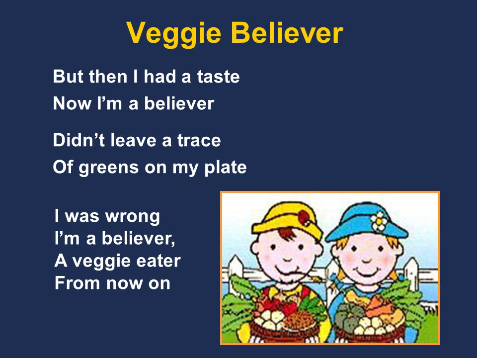 Veggie Believer But then I had a taste Now I'm a believer Didn't leave a trace Of greens on my plate I was wrong I'm a believer, A veggie eater From now on