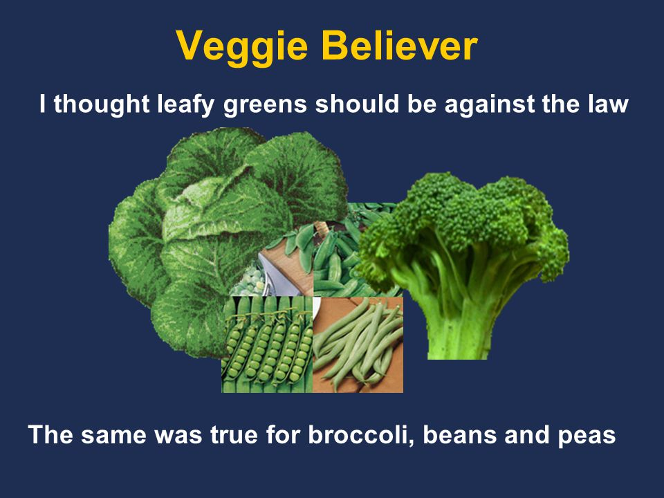 Veggie Believer I thought leafy greens should be against the law The same was true for broccoli, beans and peas