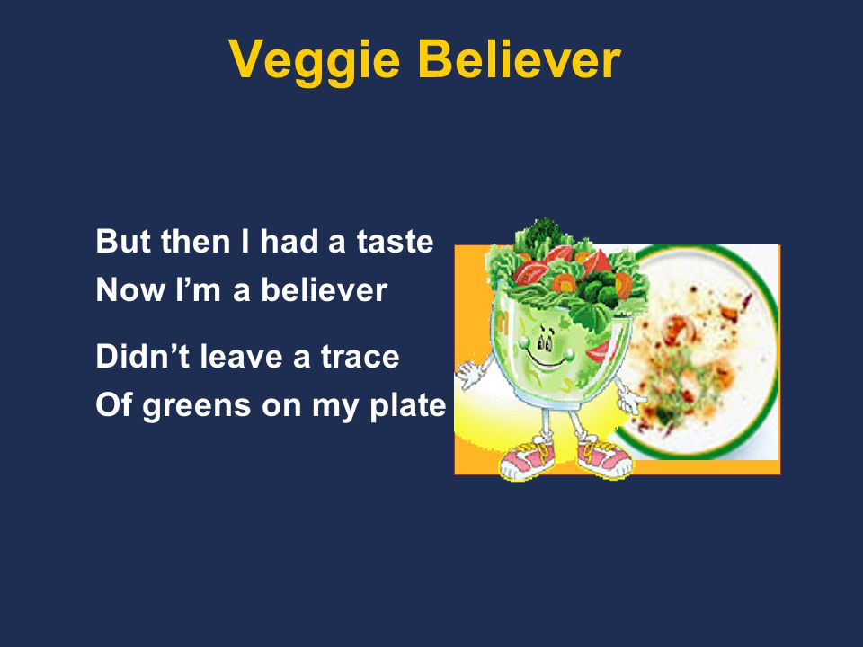Veggie Believer But then I had a taste Now I'm a believer Didn't leave a trace Of greens on my plate