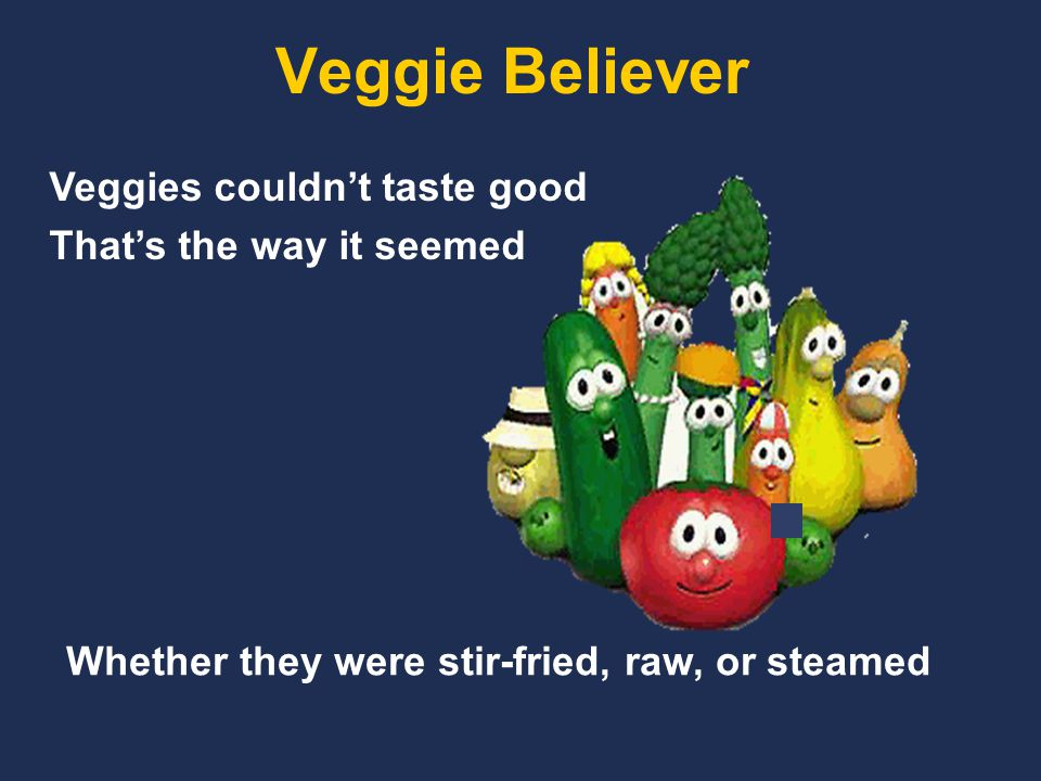 Veggie Believer Veggies couldn't taste good That's the way it seemed Whether they were stir-fried, raw, or steamed