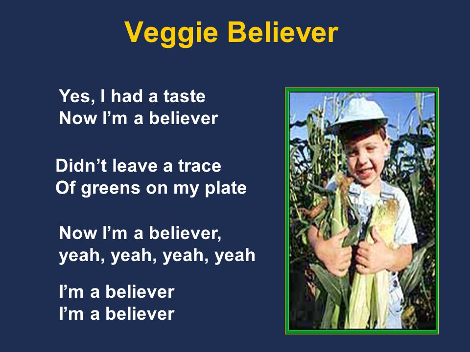 Veggie Believer Yes, I had a taste Now I'm a believer Didn't leave a trace Of greens on my plate Now I'm a believer, yeah, yeah, yeah, yeah I'm a believer
