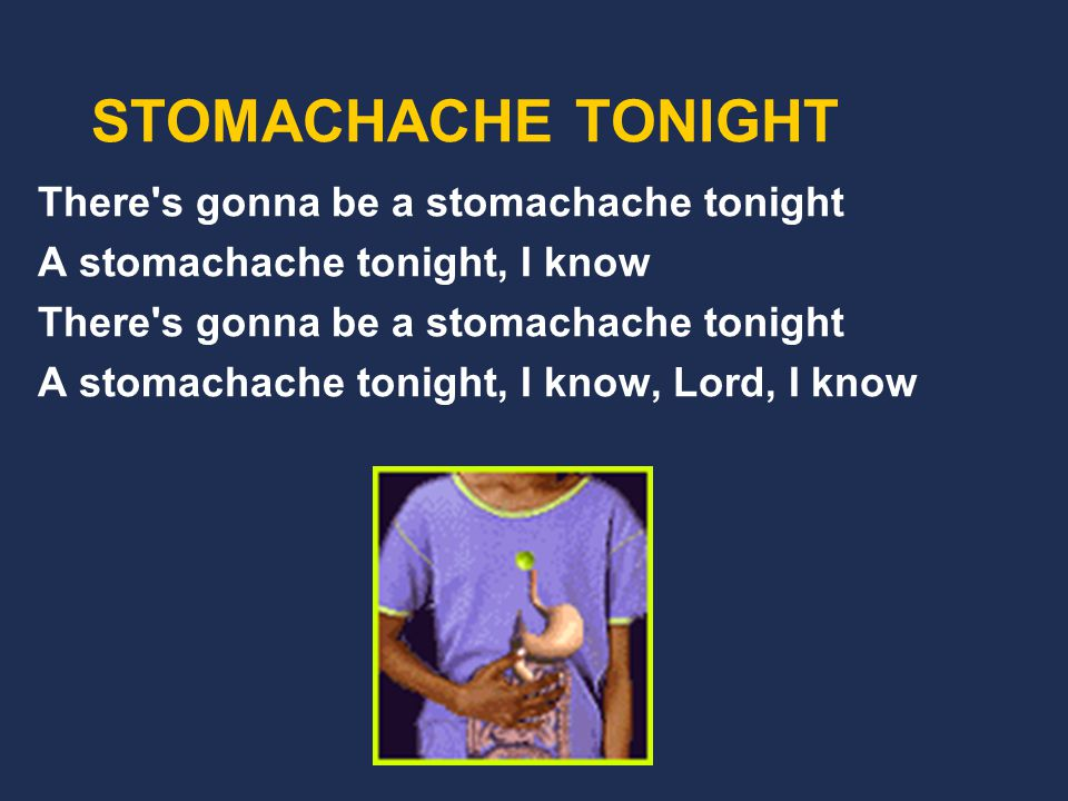 There s gonna be a stomachache tonight From a bad chicken bite So turn on the light My intestines aren t right There s gonna be a stomachache tonight A stomachache tonight, I know STOMACHACHE TONIGHT