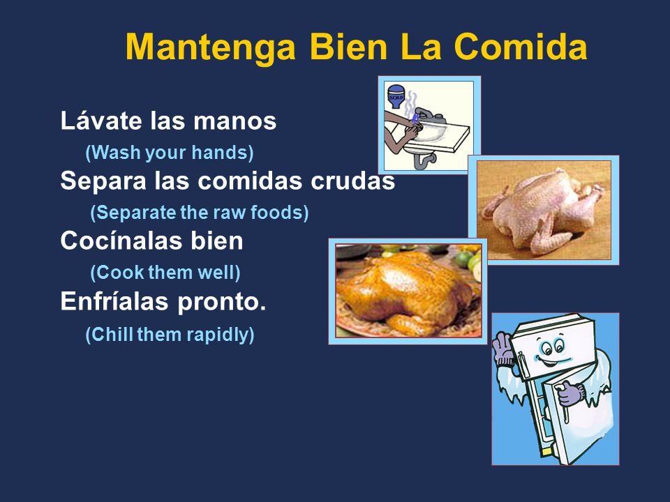Lávate las manos (Wash your hands) Separa las comidas crudas (Separate the raw foods) Cocínalas bien (Cook them well) Enfríalas pronto.