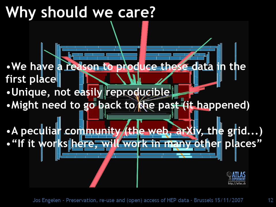 Jos Engelen - Preservation, re-use and (open) access of HEP data - Brussels 15/11/2007 12 Why should we care? We have a reason to produce these data i