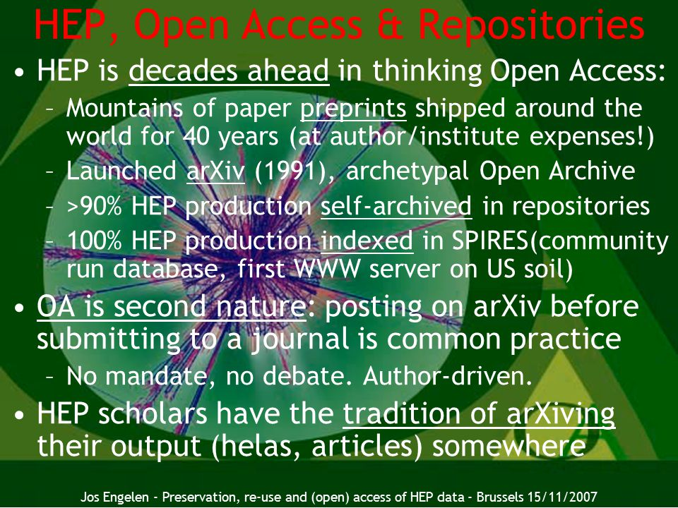 18 HEP, Open Access & Repositories HEP is decades ahead in thinking Open Access: –Mountains of paper preprints shipped around the world for 40 years (at author/institute expenses!) –Launched arXiv (1991), archetypal Open Archive –>90% HEP production self-archived in repositories –100% HEP production indexed in SPIRES(community run database, first WWW server on US soil) OA is second nature: posting on arXiv before submitting to a journal is common practice –No mandate, no debate.