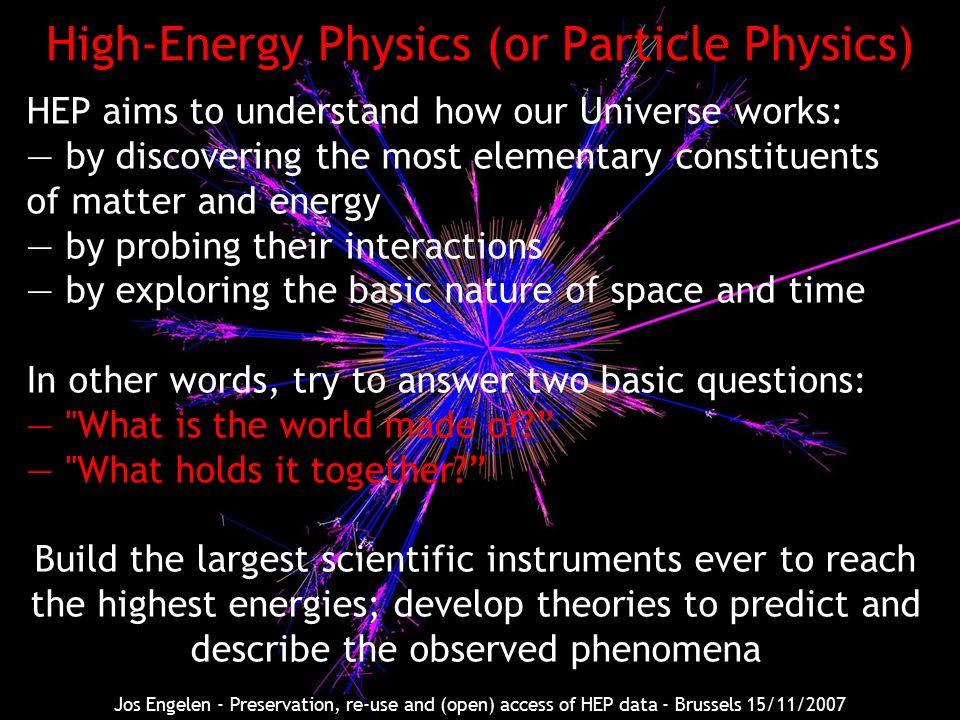High-Energy Physics (or Particle Physics) HEP aims to understand how our Universe works: — by discovering the most elementary constituents of matter and energy — by probing their interactions — by exploring the basic nature of space and time In other words, try to answer two basic questions: — What is the world made of — What holds it together Build the largest scientific instruments ever to reach the highest energies; develop theories to predict and describe the observed phenomena Jos Engelen - Preservation, re-use and (open) access of HEP data - Brussels 15/11/2007