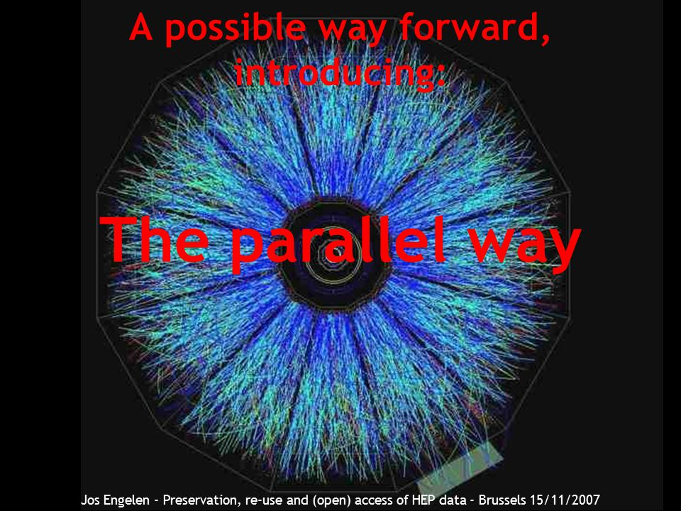 A possible way forward, introducing: The parallel way Jos Engelen - Preservation, re-use and (open) access of HEP data - Brussels 15/11/2007