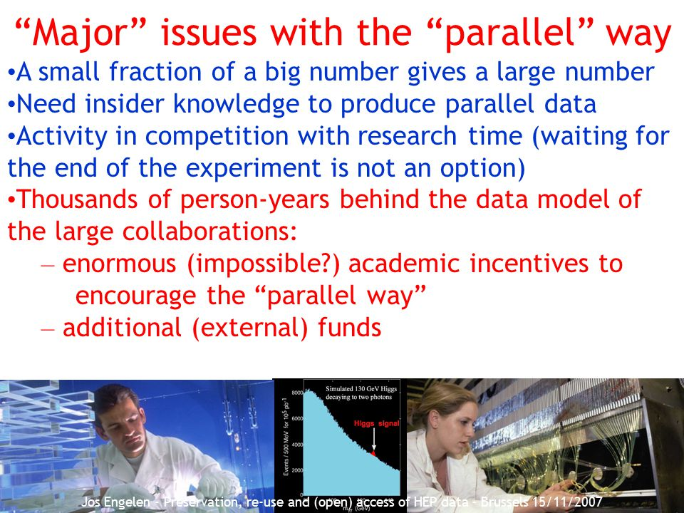 28 Major issues with the parallel way A small fraction of a big number gives a large number Need insider knowledge to produce parallel data Activity in competition with research time (waiting for the end of the experiment is not an option) Thousands of person-years behind the data model of the large collaborations: – enormous (impossible ) academic incentives to encourage the parallel way – additional (external) funds Jos Engelen - Preservation, re-use and (open) access of HEP data - Brussels 15/11/2007