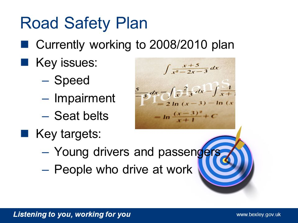 www.bexley.gov.uk Listening to you, working for you www.bexley.gov.uk Listening to you, working for you www.bexley.gov.uk Listening to you, working for you www.bexley.gov.uk Road Safety Plan Currently developing the 2010/2013 plan Awaiting the publication of the new Government Road Safety Strategy Analysis of collision and casualty data has been undertaken to ensure plan is evidence led