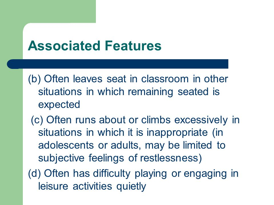 Associated Features (b) Often leaves seat in classroom in other situations in which remaining seated is expected (c) Often runs about or climbs excessively in situations in which it is inappropriate (in adolescents or adults, may be limited to subjective feelings of restlessness) (d) Often has difficulty playing or engaging in leisure activities quietly