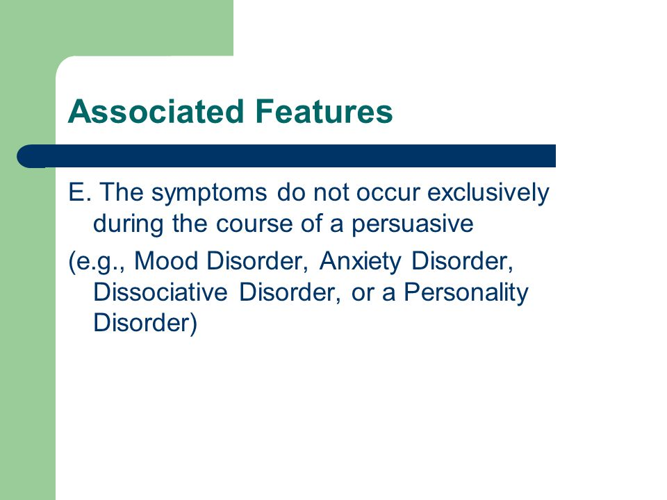 Associated Features E. The symptoms do not occur exclusively during the course of a persuasive (e.g., Mood Disorder, Anxiety Disorder, Dissociative Di