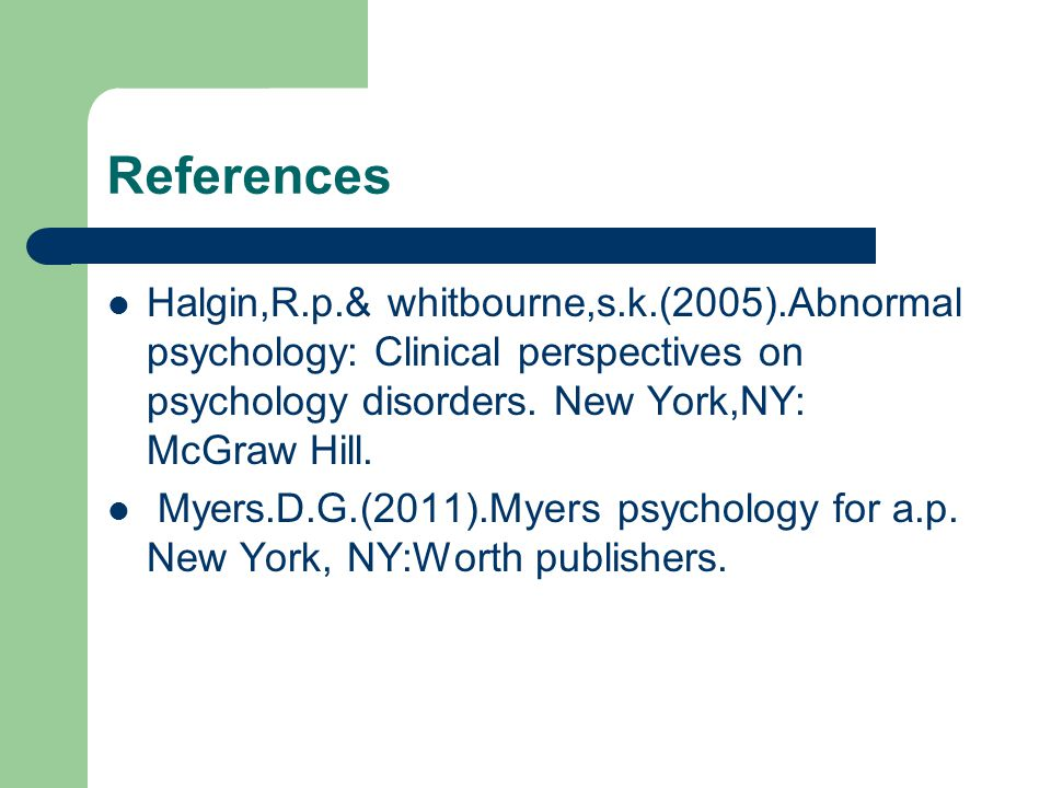 References Halgin,R.p.& whitbourne,s.k.(2005).Abnormal psychology: Clinical perspectives on psychology disorders. New York,NY: McGraw Hill. Myers.D.G.
