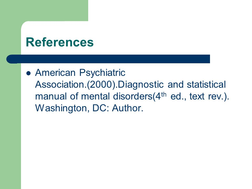 References American Psychiatric Association.(2000).Diagnostic and statistical manual of mental disorders(4 th ed., text rev.). Washington, DC: Author.