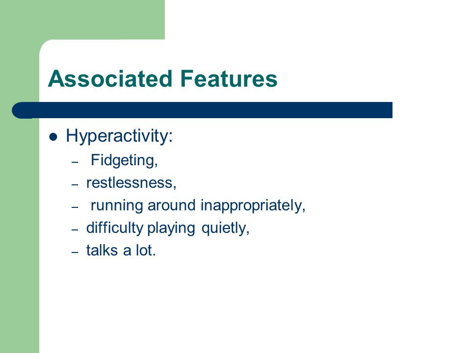 Associated Features Hyperactivity: – Fidgeting, – restlessness, – running around inappropriately, – difficulty playing quietly, – talks a lot.