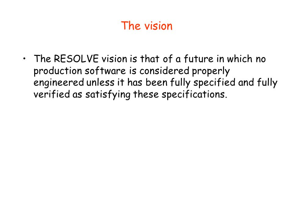The vision The RESOLVE vision is that of a future in which no production software is considered properly engineered unless it has been fully specified