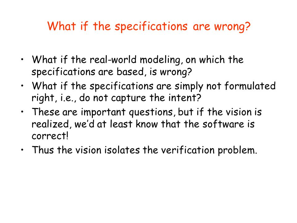 What if the specifications are wrong? What if the real-world modeling, on which the specifications are based, is wrong? What if the specifications are