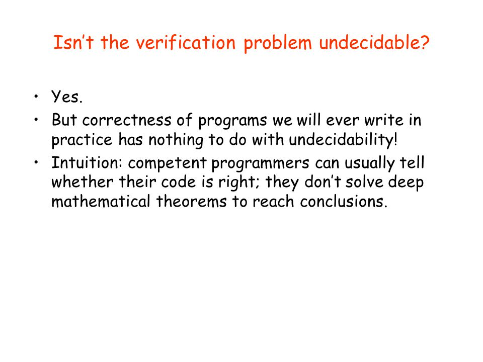 Isn't the verification problem undecidable? Yes. But correctness of programs we will ever write in practice has nothing to do with undecidability! Int
