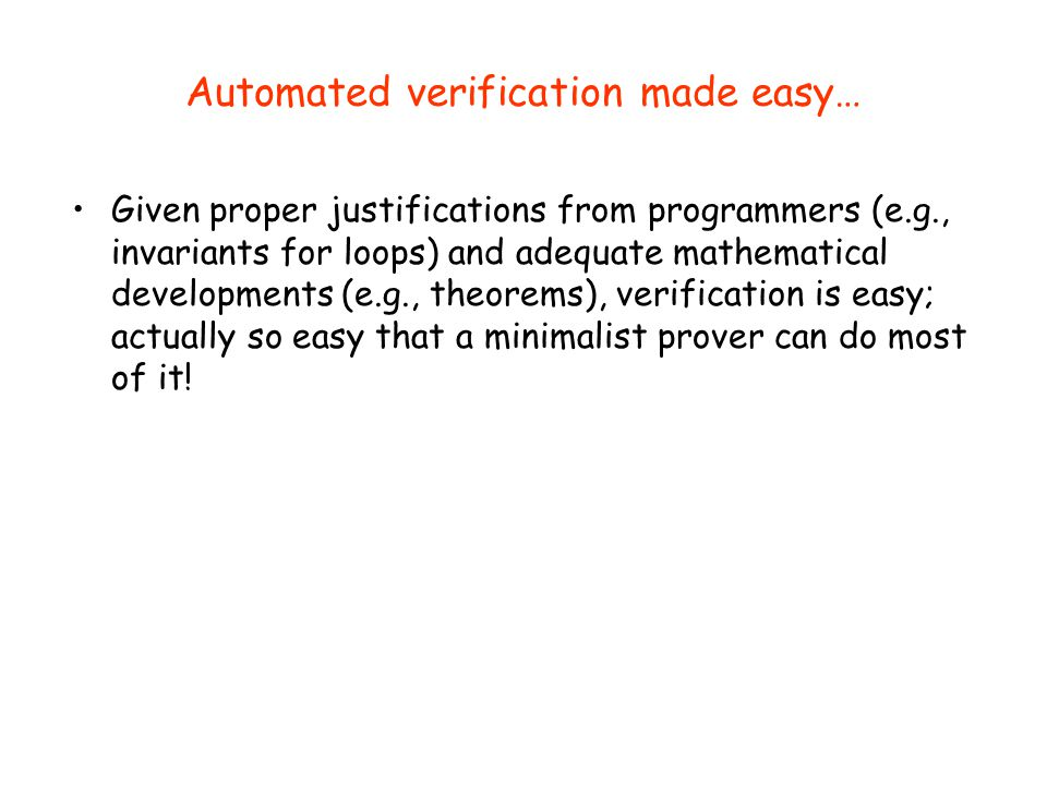 Automated verification made easy… Given proper justifications from programmers (e.g., invariants for loops) and adequate mathematical developments (e.