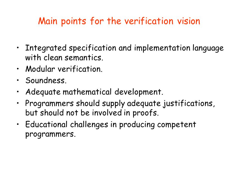 Main points for the verification vision Integrated specification and implementation language with clean semantics. Modular verification. Soundness. Ad