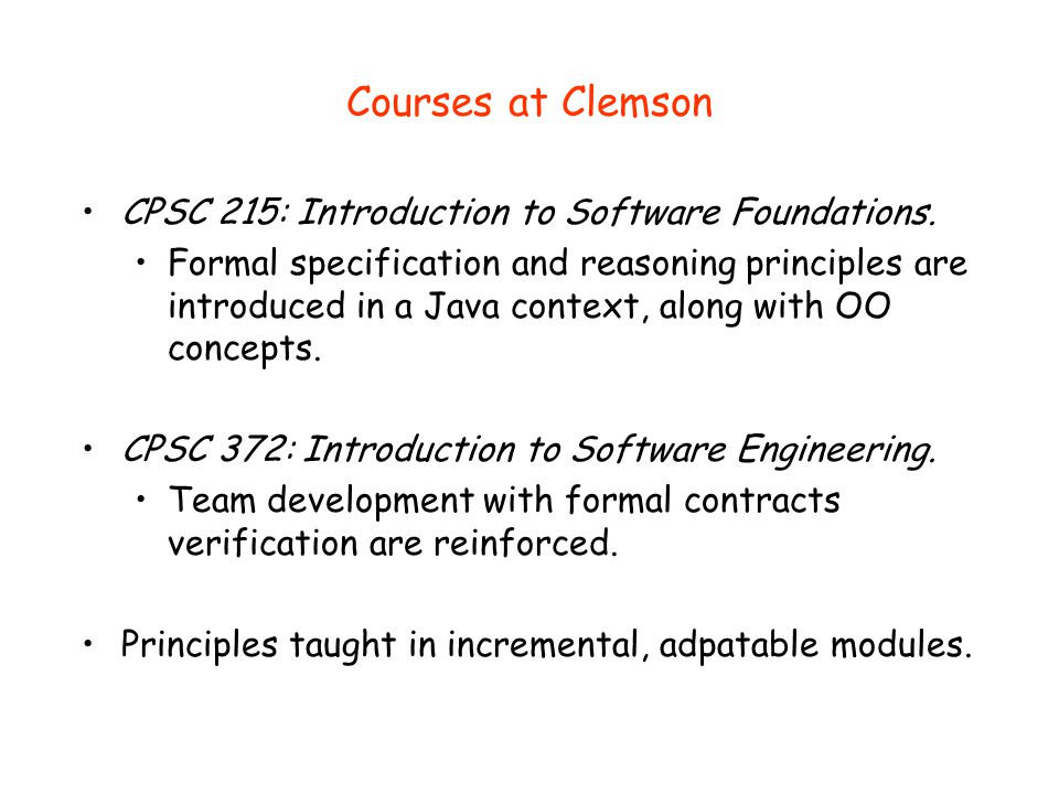 Courses at Clemson CPSC 215: Introduction to Software Foundations. Formal specification and reasoning principles are introduced in a Java context, alo