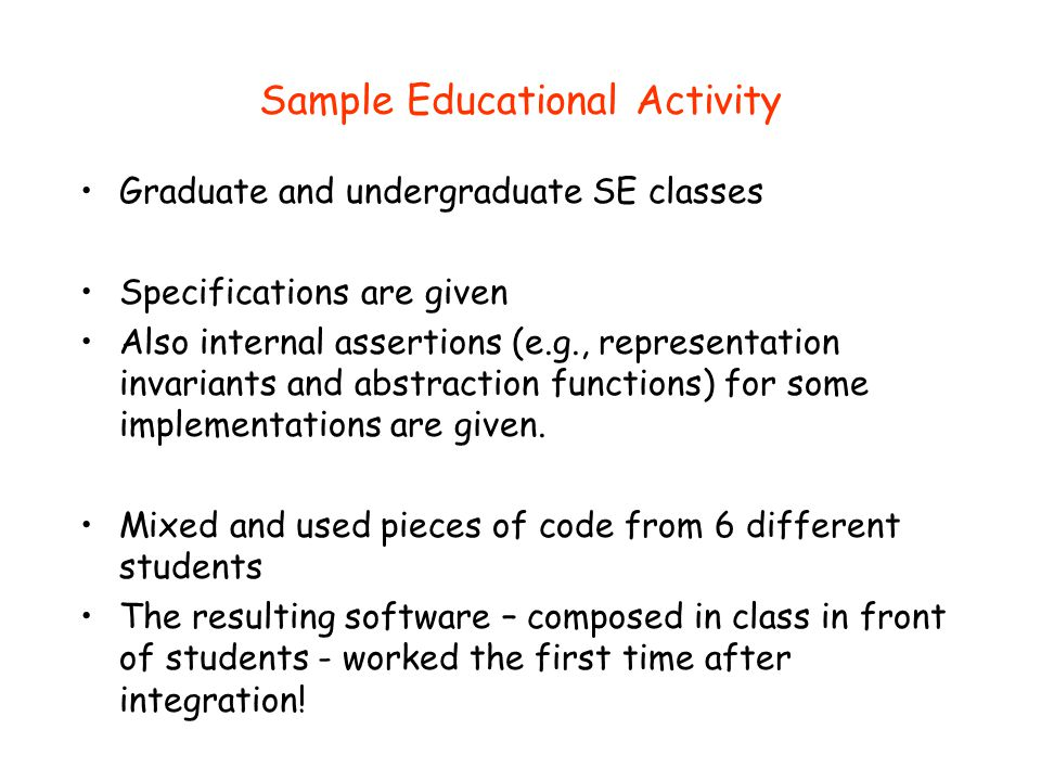 Sample Educational Activity Graduate and undergraduate SE classes Specifications are given Also internal assertions (e.g., representation invariants a