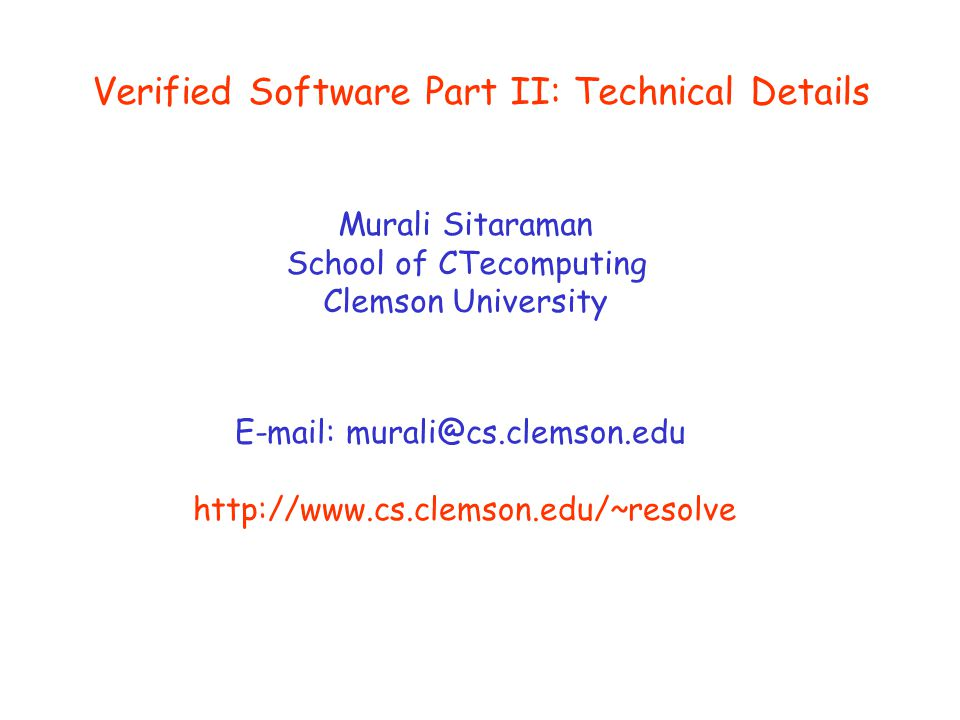 Verified Software Part II: Technical Details Murali Sitaraman School of CTecomputing Clemson University E-mail: murali@cs.clemson.edu http://www.cs.cl