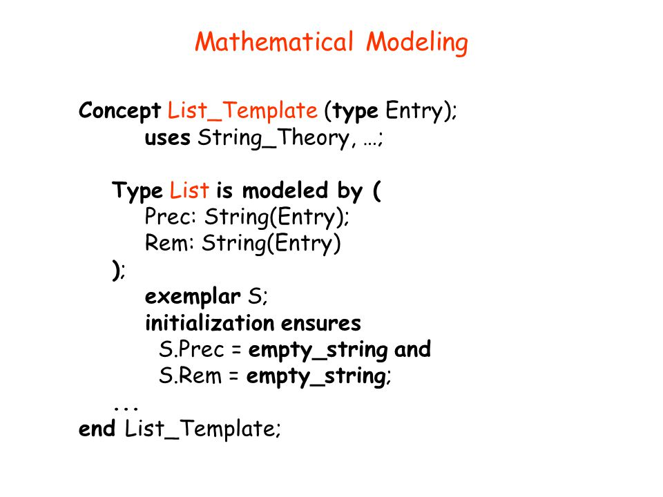 Mathematical Modeling Concept List_Template (type Entry); uses String_Theory, …; Type List is modeled by ( Prec: String(Entry); Rem: String(Entry) );
