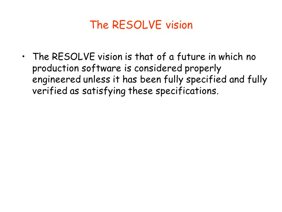 The RESOLVE vision The RESOLVE vision is that of a future in which no production software is considered properly engineered unless it has been fully s