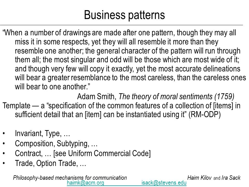 Philosophy-based mechanisms for communicationHaim Kilov and Ira Sack haimk@acm.orgisack@stevens.edu Business patterns When a number of drawings are made after one pattern, though they may all miss it in some respects, yet they will all resemble it more than they resemble one another; the general character of the pattern will run through them all; the most singular and odd will be those which are most wide of it; and though very few will copy it exactly, yet the most accurate delineations will bear a greater resemblance to the most careless, than the careless ones will bear to one another. Adam Smith, The theory of moral sentiments (1759) Template — a specification of the common features of a collection of [items] in sufficient detail that an [item] can be instantiated using it (RM-ODP) Invariant, Type, … Composition, Subtyping, … Contract, … [see Uniform Commercial Code] Trade, Option Trade, …