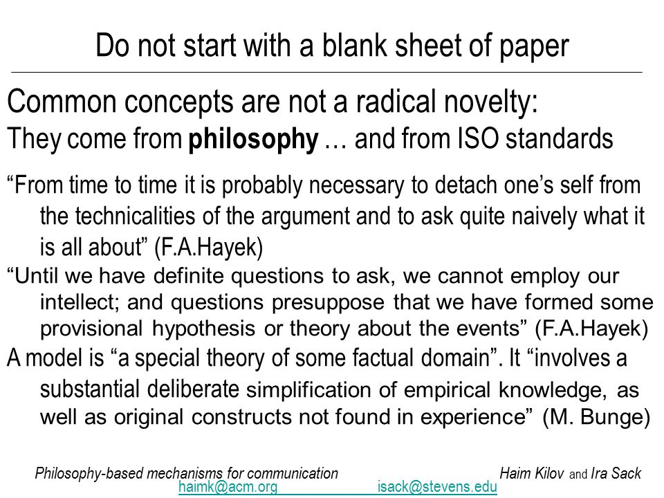 Philosophy-based mechanisms for communicationHaim Kilov and Ira Sack haimk@acm.orgisack@stevens.edu Do not start with a blank sheet of paper Common concepts are not a radical novelty: They come from philosophy … and from ISO standards From time to time it is probably necessary to detach one's self from the technicalities of the argument and to ask quite naively what it is all about (F.A.Hayek) Until we have definite questions to ask, we cannot employ our intellect; and questions presuppose that we have formed some provisional hypothesis or theory about the events (F.A.Hayek) A model is a special theory of some factual domain .