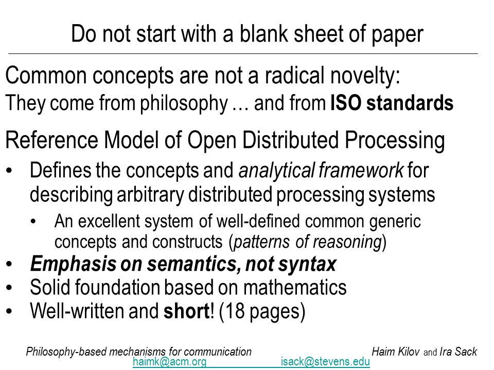 Philosophy-based mechanisms for communicationHaim Kilov and Ira Sack haimk@acm.orgisack@stevens.edu Do not start with a blank sheet of paper Common concepts are not a radical novelty: They come from philosophy … and from ISO standards Reference Model of Open Distributed Processing Defines the concepts and analytical framework for describing arbitrary distributed processing systems An excellent system of well-defined common generic concepts and constructs ( patterns of reasoning ) Emphasis on semantics, not syntax Solid foundation based on mathematics Well-written and short .