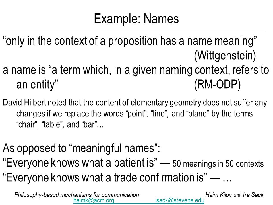 Philosophy-based mechanisms for communicationHaim Kilov and Ira Sack haimk@acm.orgisack@stevens.edu Example: Names only in the context of a proposition has a name meaning (Wittgenstein) a name is a term which, in a given naming context, refers to an entity (RM-ODP) David Hilbert noted that the content of elementary geometry does not suffer any changes if we replace the words point , line , and plane by the terms chair , table , and bar … As opposed to meaningful names : Everyone knows what a patient is — 50 meanings in 50 contexts Everyone knows what a trade confirmation is — …