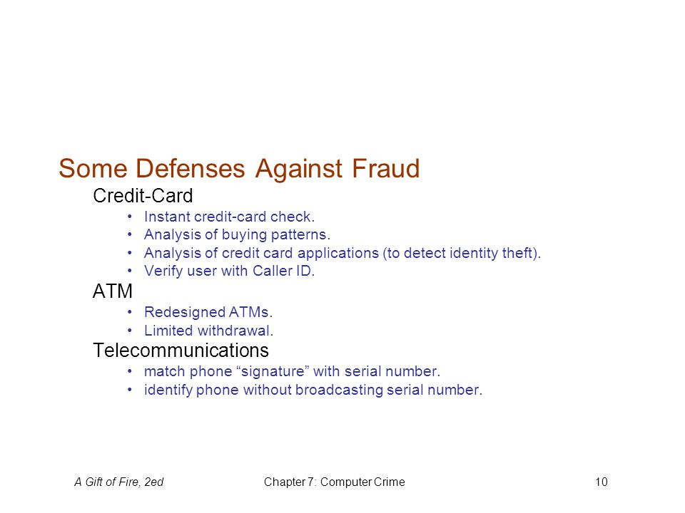 A Gift of Fire, 2edChapter 7: Computer Crime10 Some Defenses Against Fraud Credit-Card Instant credit-card check. Analysis of buying patterns. Analysi