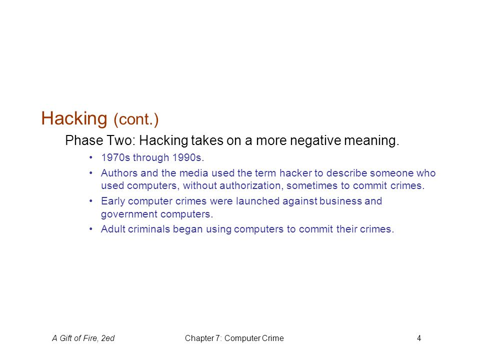 A Gift of Fire, 2edChapter 7: Computer Crime4 Hacking (cont.) Phase Two: Hacking takes on a more negative meaning.