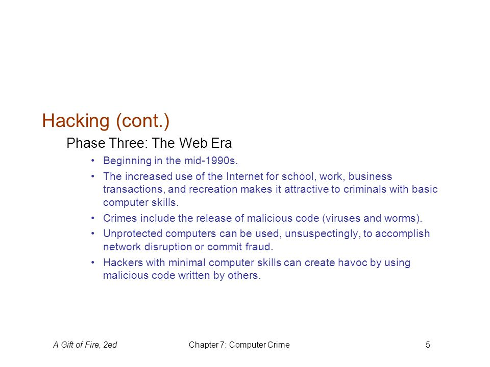 A Gift of Fire, 2edChapter 7: Computer Crime6 Hacking (cont.) Security weaknesses can be found in the computer systems used by: businesses, government (classified and unclassified), and personal computers.