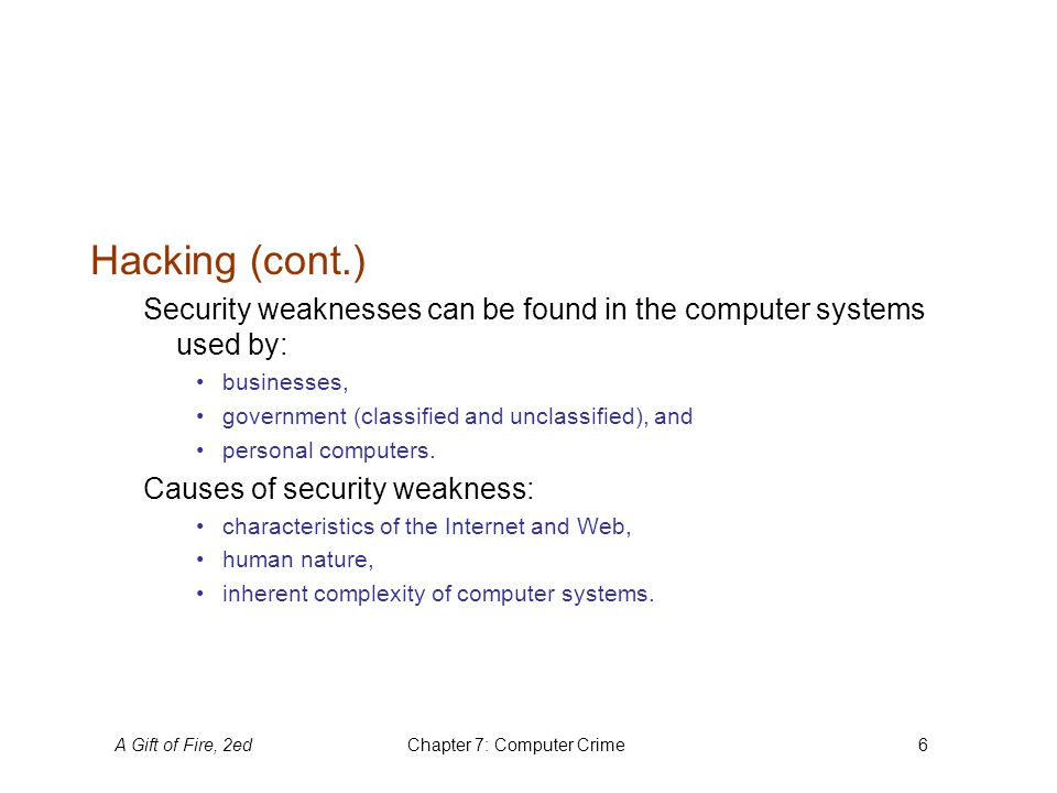 A Gift of Fire, 2edChapter 7: Computer Crime6 Hacking (cont.) Security weaknesses can be found in the computer systems used by: businesses, government