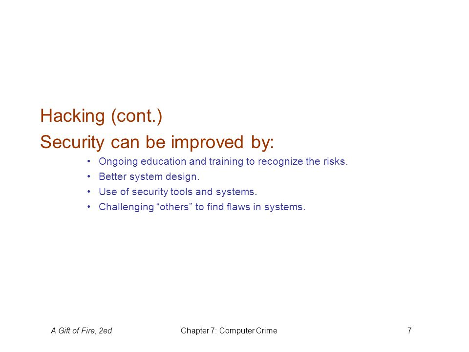 A Gift of Fire, 2edChapter 7: Computer Crime7 Hacking (cont.) Security can be improved by: Ongoing education and training to recognize the risks. Bett
