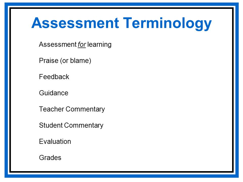 Assessment Terminology Assessment for learning Praise (or blame) Feedback Guidance Teacher Commentary Student Commentary Evaluation Grades