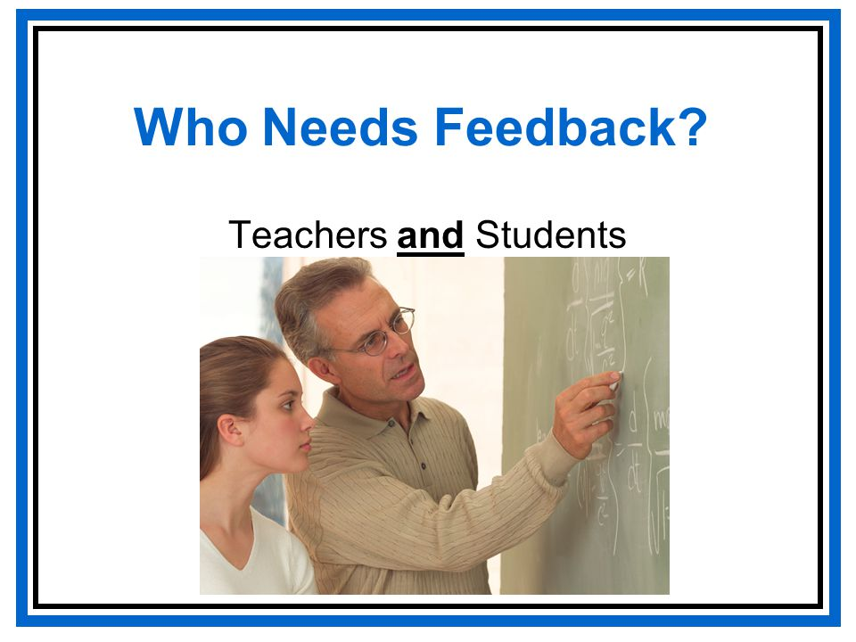 Who Needs Feedback? Teachers and Students