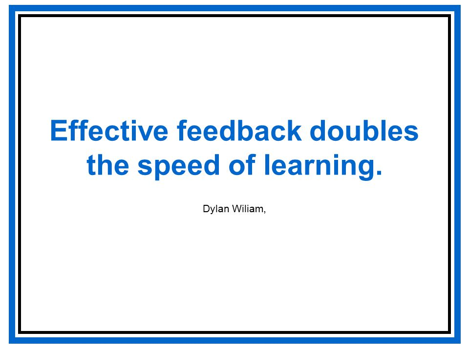 Effective feedback doubles the speed of learning. Dylan Wiliam,