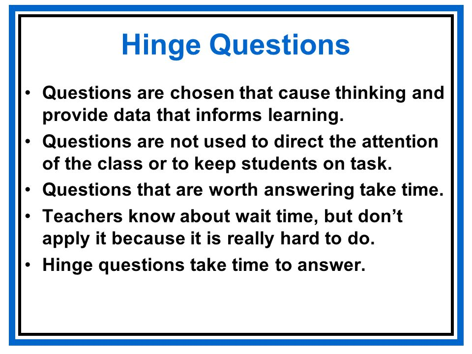 Hinge Questions Questions are chosen that cause thinking and provide data that informs learning.