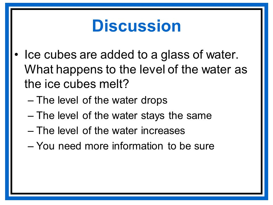 Discussion Ice cubes are added to a glass of water.