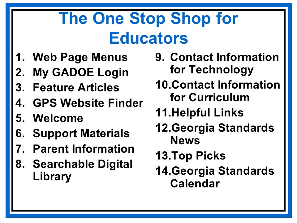 The One Stop Shop for Educators 1.Web Page Menus 2.My GADOE Login 3.Feature Articles 4.GPS Website Finder 5.Welcome 6.Support Materials 7.Parent Information 8.Searchable Digital Library 9.Contact Information for Technology 10.Contact Information for Curriculum 11.Helpful Links 12.Georgia Standards News 13.Top Picks 14.Georgia Standards Calendar
