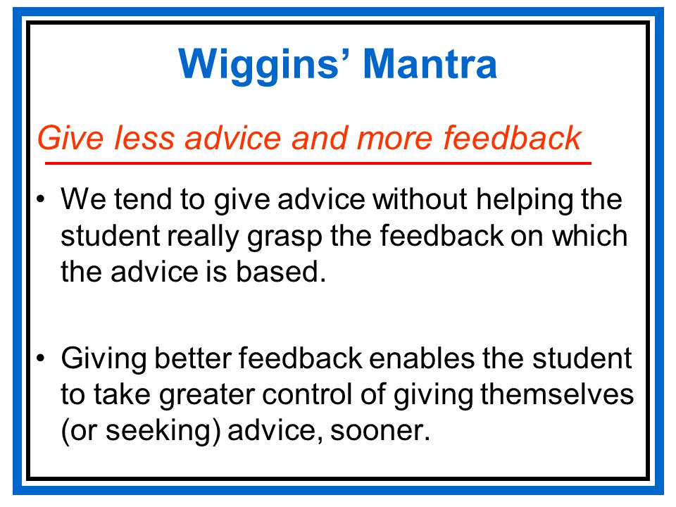 Wiggins' Mantra Give less advice and more feedback We tend to give advice without helping the student really grasp the feedback on which the advice is based.